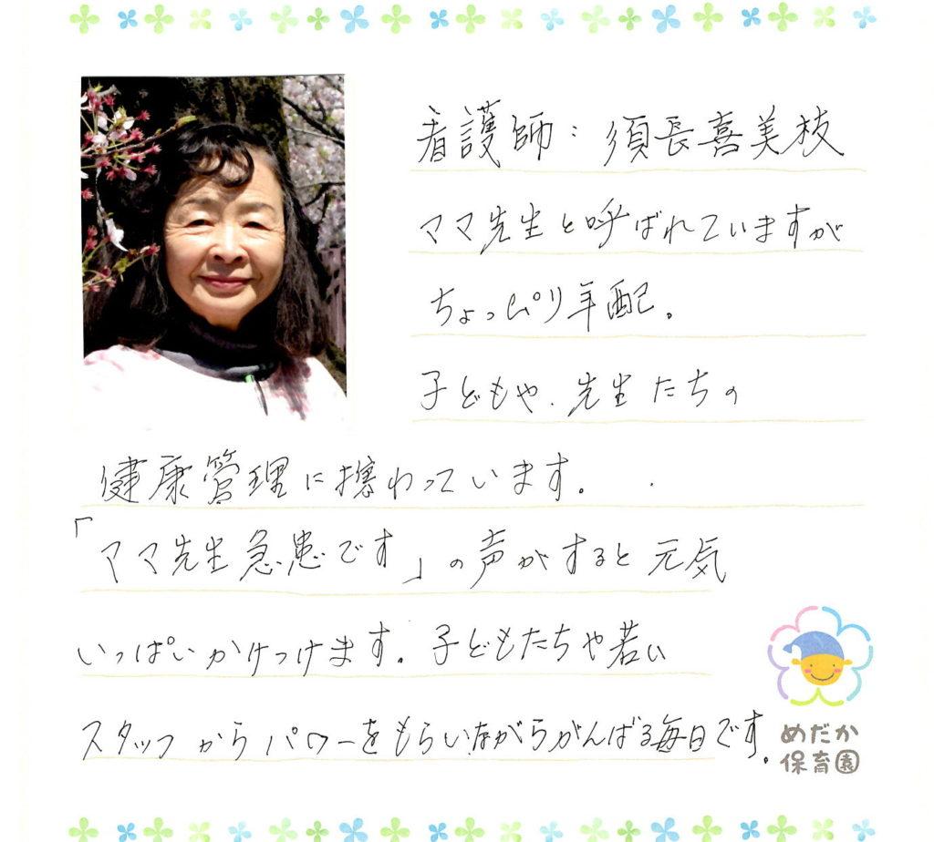 看護師:須長喜美枝 ママ先生と呼ばれていますがちょっぴり年配。子どもや先生たちの健康管理に携わっています。「ママ先生急患です」の声がすると元気いっぱいかけつけます。子どもたちや若いスタッフからパワーをもらいながら頑張る毎日です。