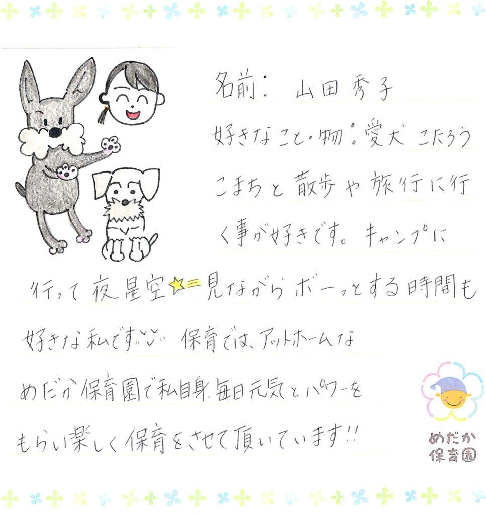 名前:山田 秀子 好きなこと・物:愛犬 こたろう、こまちと散歩や旅行に行く事が好きです。キャンプに行って夜星空見ながらボーっとするする時間も好きな私です。保育ではアットホームなめだか保育園で私自身、毎日元気とパワーをもらい楽しく保育をさせて頂いています!!